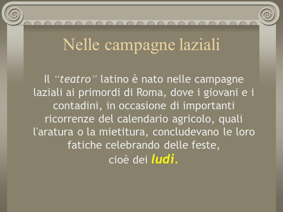 Nelle campagne laziali Il teatro latino è nato nelle campagne laziali ai primordi di Roma, dove i giovani e i contadini, in occasione di importanti ri