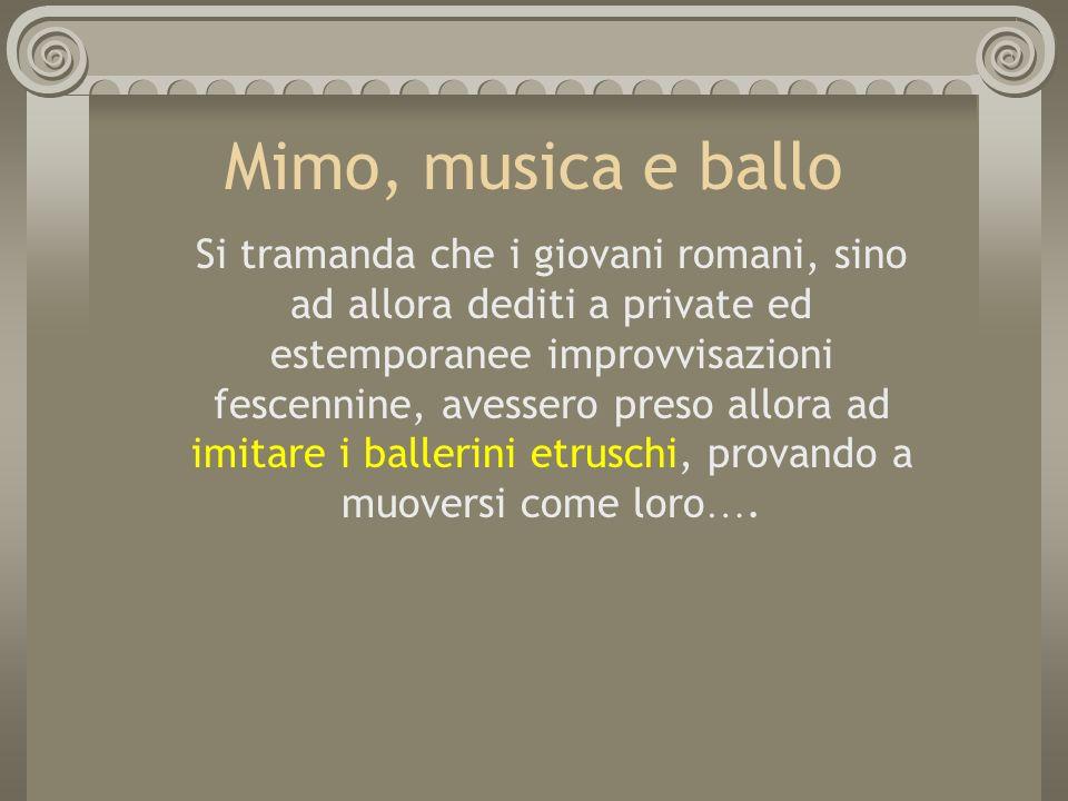 Mimo, musica e ballo Si tramanda che i giovani romani, sino ad allora dediti a private ed estemporanee improvvisazioni fescennine, avessero preso allo