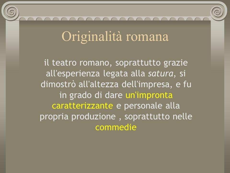 Originalità romana il teatro romano, soprattutto grazie all'esperienza legata alla satura, si dimostrò all'altezza dell'impresa, e fu in grado di dare