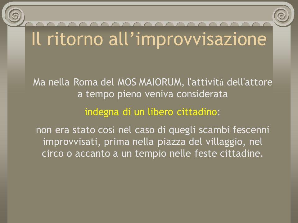 Il ritorno allimprovvisazione Ma nella Roma del MOS MAIORUM, l'attivit à dell'attore a tempo pieno veniva considerata indegna di un libero cittadino: