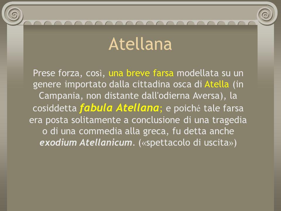 Atellana Prese forza, cos ì, una breve farsa modellata su un genere importato dalla cittadina osca di Atella (in Campania, non distante dall'odierna A