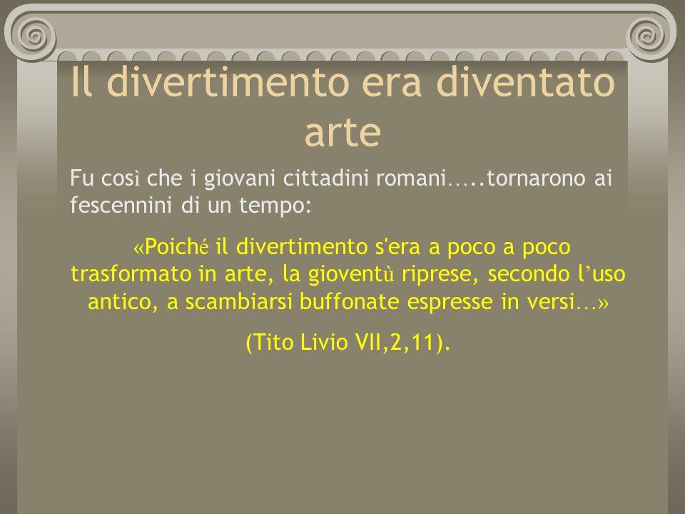 Il divertimento era diventato arte Fu cos ì che i giovani cittadini romani …..tornarono ai fescennini di un tempo: « Poich é il divertimento s'era a p