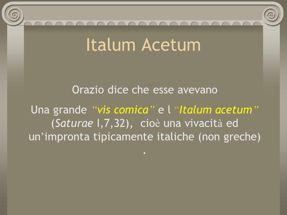 Italum Acetum Orazio dice che esse avevano Una grande vis comica e l Italum acetum (Saturae I,7,32), cio è una vivacit à ed un impronta tipicamente it