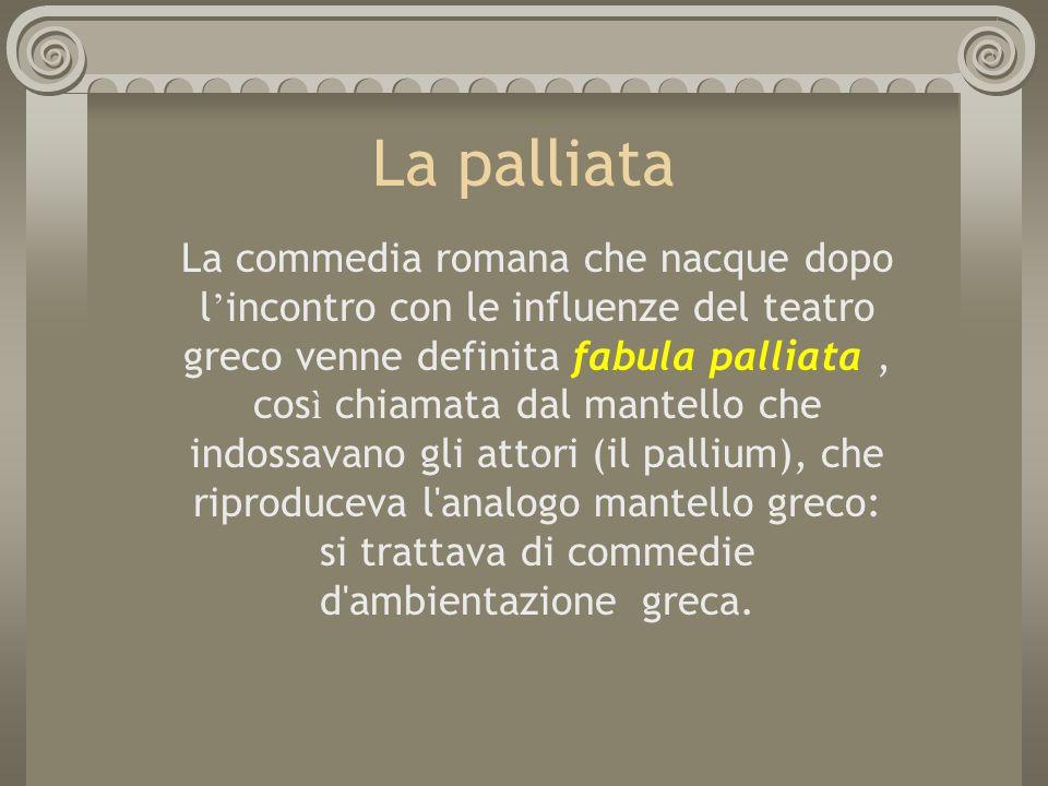 La palliata La commedia romana che nacque dopo l incontro con le influenze del teatro greco venne definita fabula palliata, cos ì chiamata dal mantell