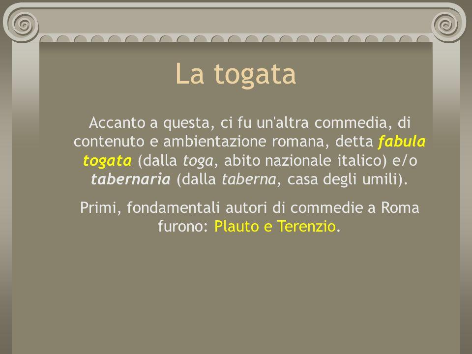 La togata Accanto a questa, ci fu un'altra commedia, di contenuto e ambientazione romana, detta fabula togata (dalla toga, abito nazionale italico) e/