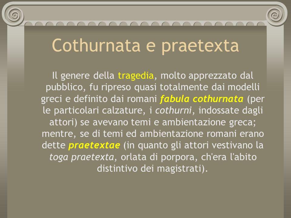 Cothurnata e praetexta Il genere della tragedia, molto apprezzato dal pubblico, fu ripreso quasi totalmente dai modelli greci e definito dai romani fa