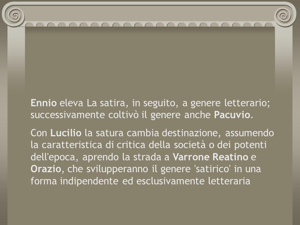 Ennio eleva La satira, in seguito, a genere letterario; successivamente coltivò il genere anche Pacuvio. Con Lucilio la satura cambia destinazione, as