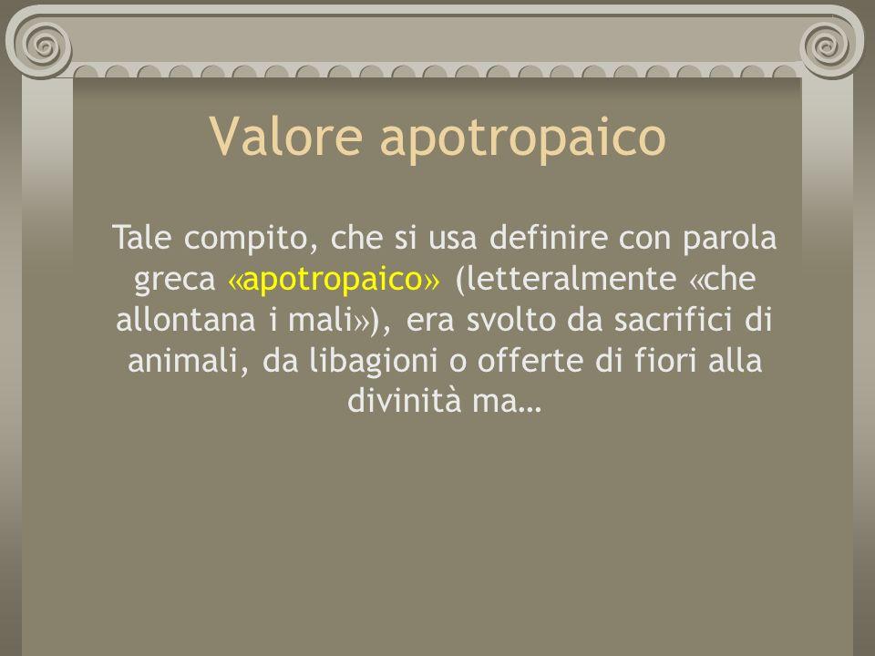 Valore apotropaico Tale compito, che si usa definire con parola greca « apotropaico » (letteralmente « che allontana i mali » ), era svolto da sacrifi