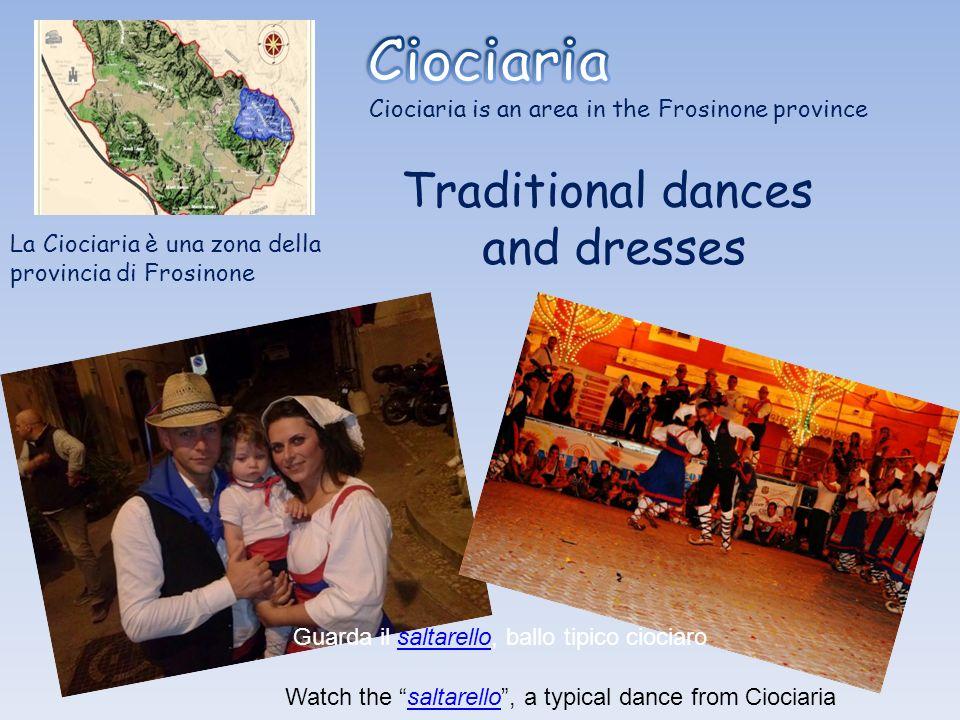 Ciociaria is an area in the Frosinone province Traditional dances and dresses La Ciociaria è una zona della provincia di Frosinone Guarda il saltarello, ballo tipico ciociarosaltarello Watch the saltarello, a typical dance from Ciociariasaltarello