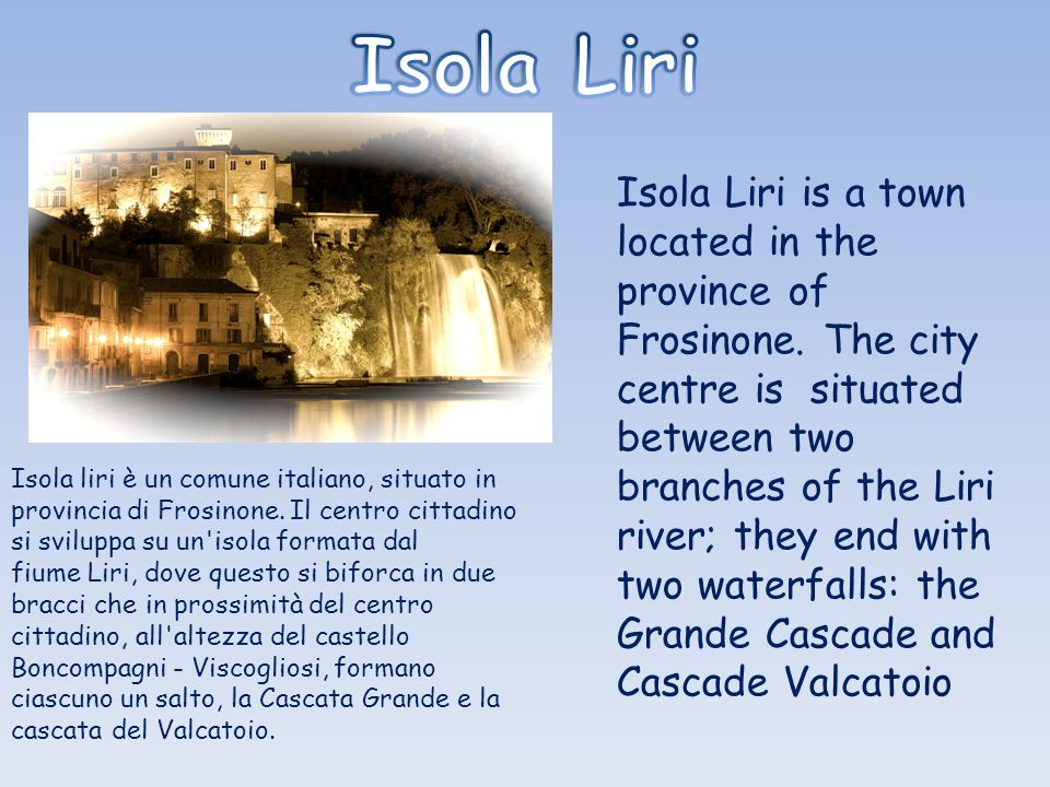 Isola Liri is a town located in the province of Frosinone. The city centre is situated between two branches of the Liri river; they end with two water