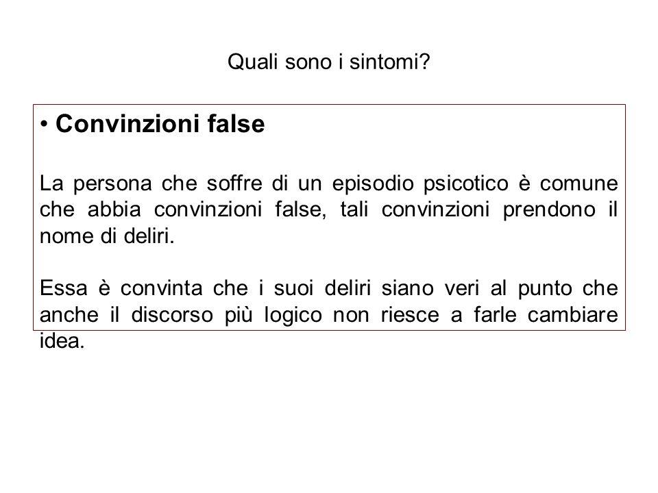 Quali sono i sintomi? Convinzioni false La persona che soffre di un episodio psicotico è comune che abbia convinzioni false, tali convinzioni prendono