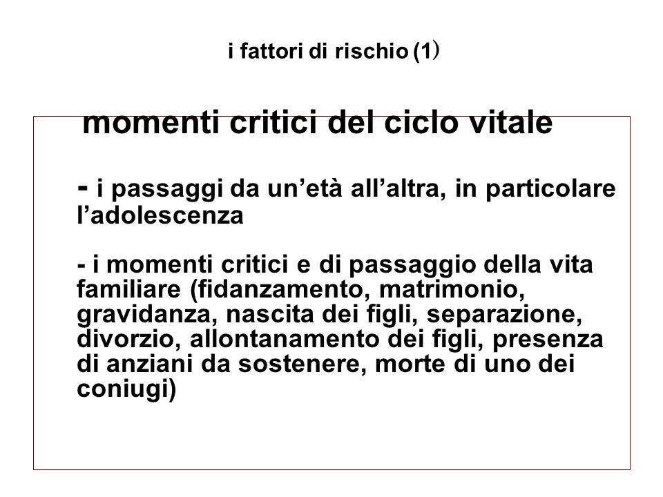 momenti critici del ciclo vitale - i passaggi da unetà allaltra, in particolare ladolescenza - i momenti critici e di passaggio della vita familiare (