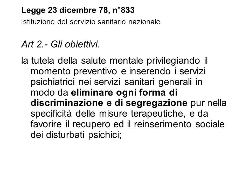 Legge 23 dicembre 78, n°833 Istituzione del servizio sanitario nazionale Art 2.- Gli obiettivi. la tutela della salute mentale privilegiando il moment