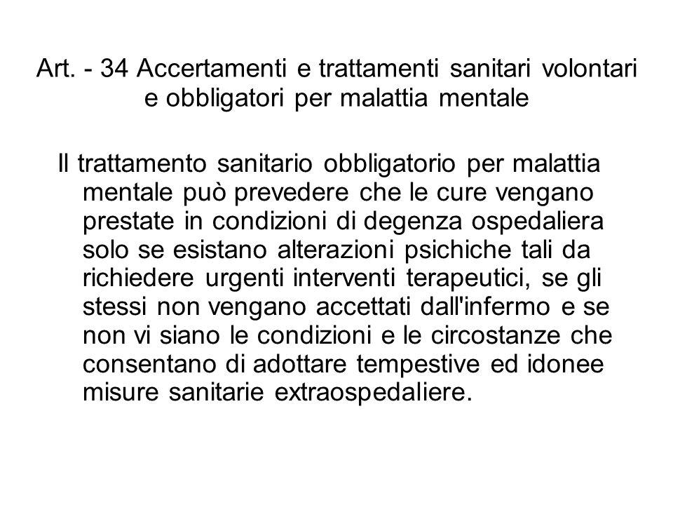 Art. - 34 Accertamenti e trattamenti sanitari volontari e obbligatori per malattia mentale Il trattamento sanitario obbligatorio per malattia mentale