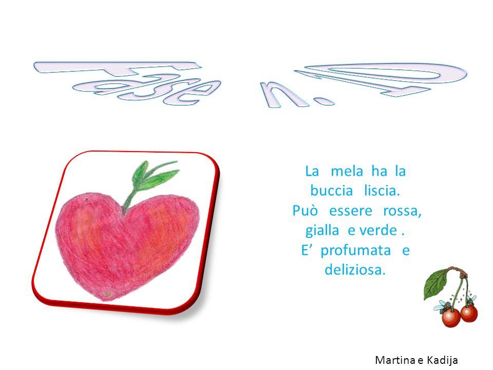 La mela ha la buccia liscia. Può essere rossa, gialla e verde. E profumata e deliziosa. Martina e Kadija