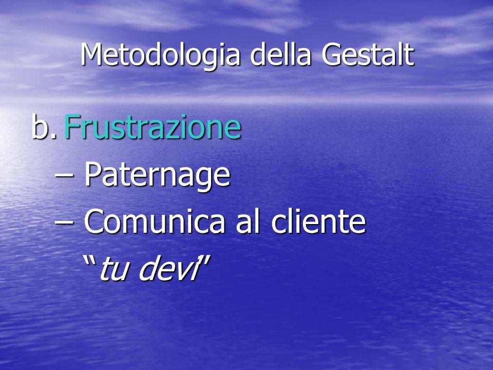 Metodologia della Gestalt b.Frustrazione –Paternage –Comunica al cliente tu devitu devi