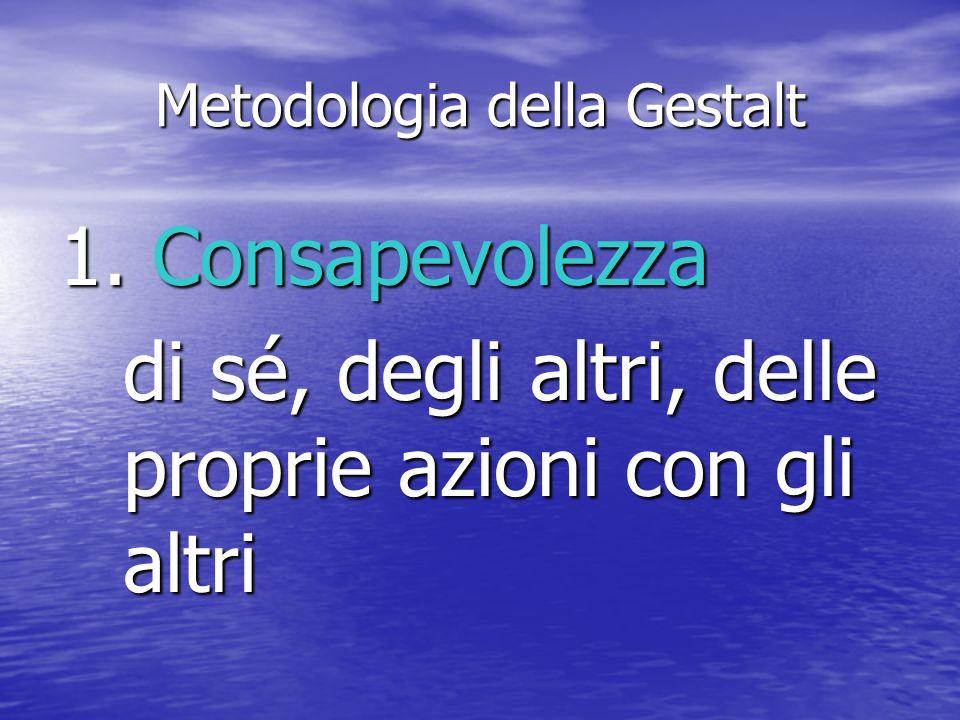 Metodologia della Gestalt 1. Consapevolezza di sé, degli altri, delle proprie azioni con gli altri
