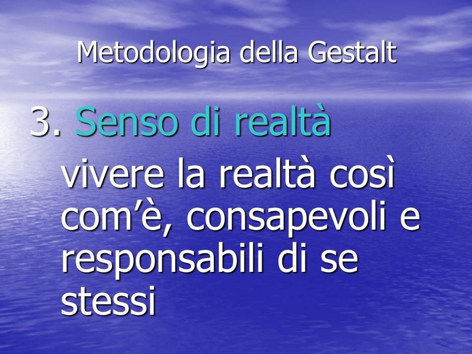Metodologia della Gestalt 3. Senso di realtà vivere la realtà così comè, consapevoli e responsabili di se stessi