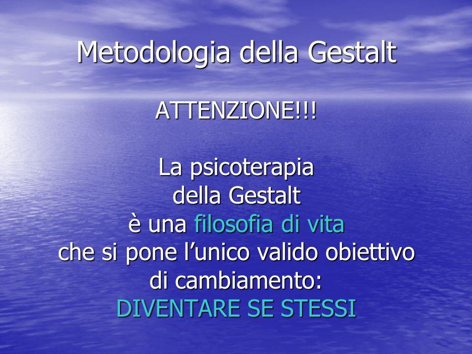 Metodologia della Gestalt ATTENZIONE!!! La psicoterapia della Gestalt è una filosofia di vita che si pone lunico valido obiettivo di cambiamento: DIVE