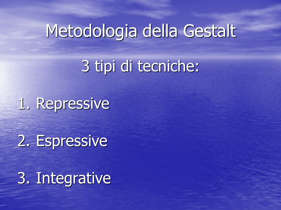 Metodologia della Gestalt 3 tipi di tecniche: 1.Repressive 2.Espressive 3.Integrative