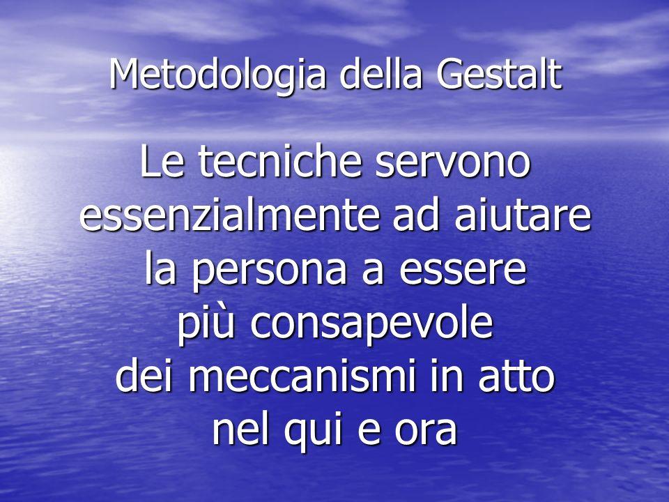 Metodologia della Gestalt Le tecniche servono essenzialmente ad aiutare la persona a essere più consapevole dei meccanismi in atto nel qui e ora
