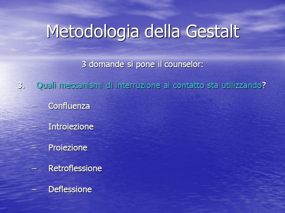Metodologia della Gestalt 3 domande si pone il counselor: 3.Quali meccanismi di interruzione al contatto sta utilizzando? –Confluenza –Introiezione –P