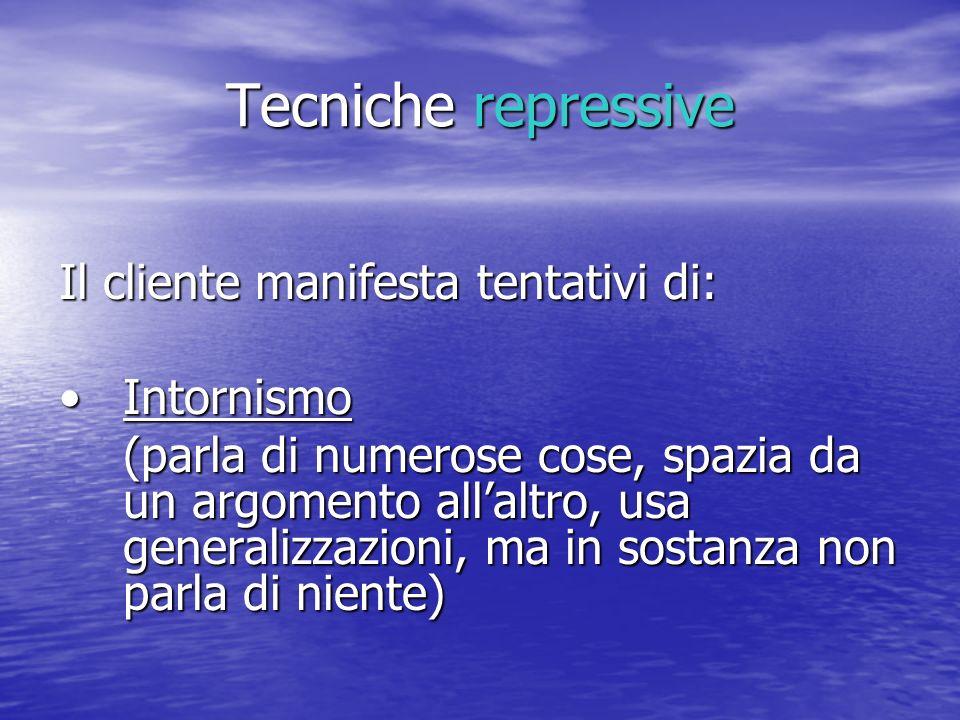Tecniche repressive Il cliente manifesta tentativi di: IntornismoIntornismo (parla di numerose cose, spazia da un argomento allaltro, usa generalizzaz