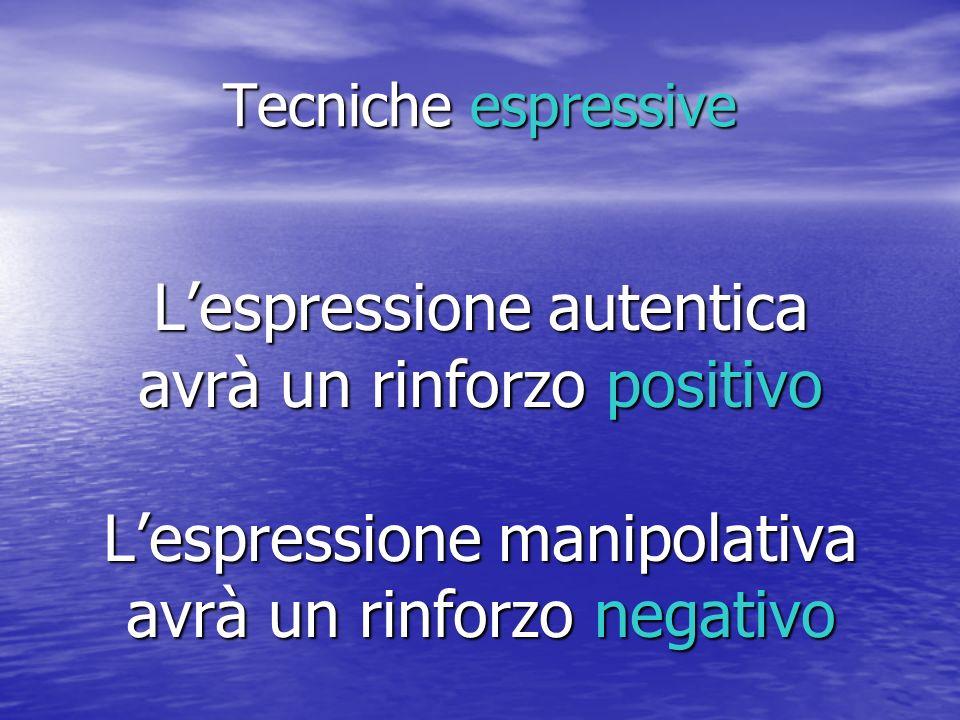 Tecniche espressive Lespressione autentica avrà un rinforzo positivo Lespressione manipolativa avrà un rinforzo negativo