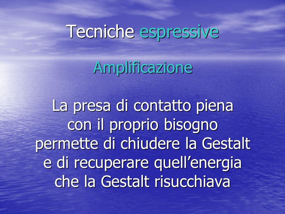 Tecniche espressive Amplificazione La presa di contatto piena con il proprio bisogno permette di chiudere la Gestalt e di recuperare quellenergia che