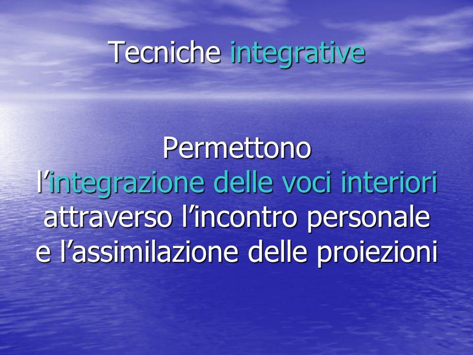 Tecniche integrative Permettono lintegrazione delle voci interiori attraverso lincontro personale e lassimilazione delle proiezioni