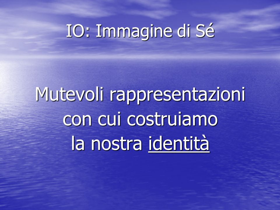 IO: Immagine di Sé Si tratta di contenuti dellIo di natura linguistica, simbolica, concettuale, emotiva, mnemonica, motoria