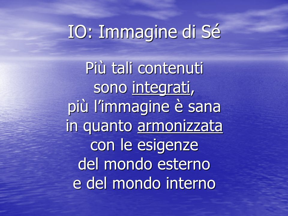 IO: Immagine di Sé Più tali contenuti sono integrati, più limmagine è sana in quanto armonizzata con le esigenze del mondo esterno e del mondo interno