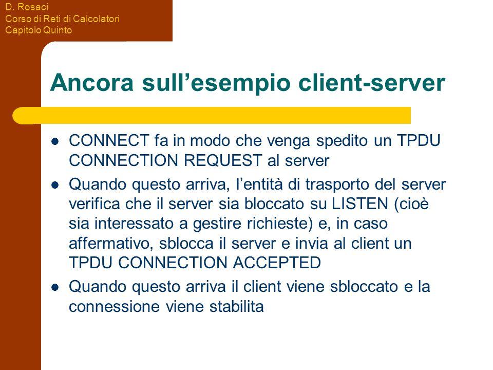 D. Rosaci Corso di Reti di Calcolatori Capitolo Quinto Ancora sullesempio client-server CONNECT fa in modo che venga spedito un TPDU CONNECTION REQUES