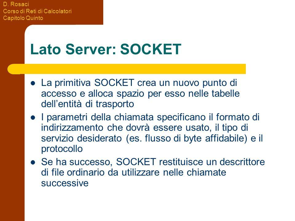 D. Rosaci Corso di Reti di Calcolatori Capitolo Quinto Lato Server: SOCKET La primitiva SOCKET crea un nuovo punto di accesso e alloca spazio per esso