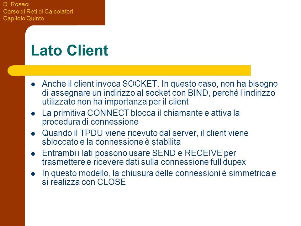 D. Rosaci Corso di Reti di Calcolatori Capitolo Quinto Lato Client Anche il client invoca SOCKET. In questo caso, non ha bisogno di assegnare un indir