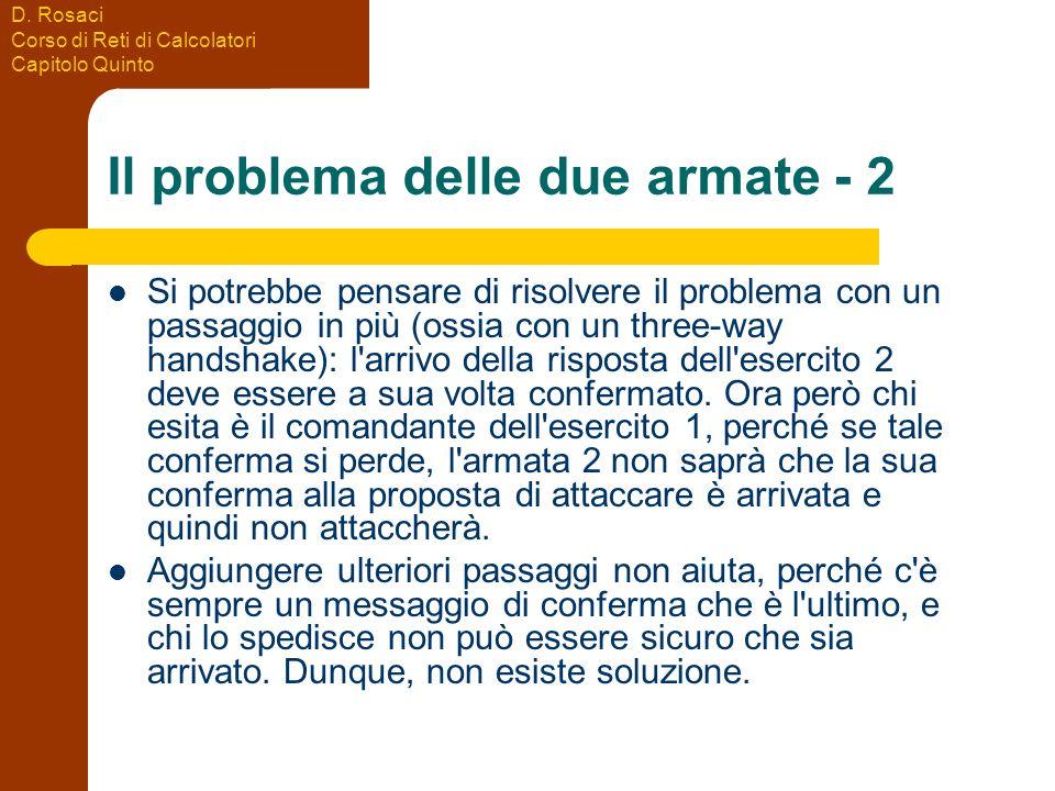 D. Rosaci Corso di Reti di Calcolatori Capitolo Quinto Il problema delle due armate - 2 Si potrebbe pensare di risolvere il problema con un passaggio