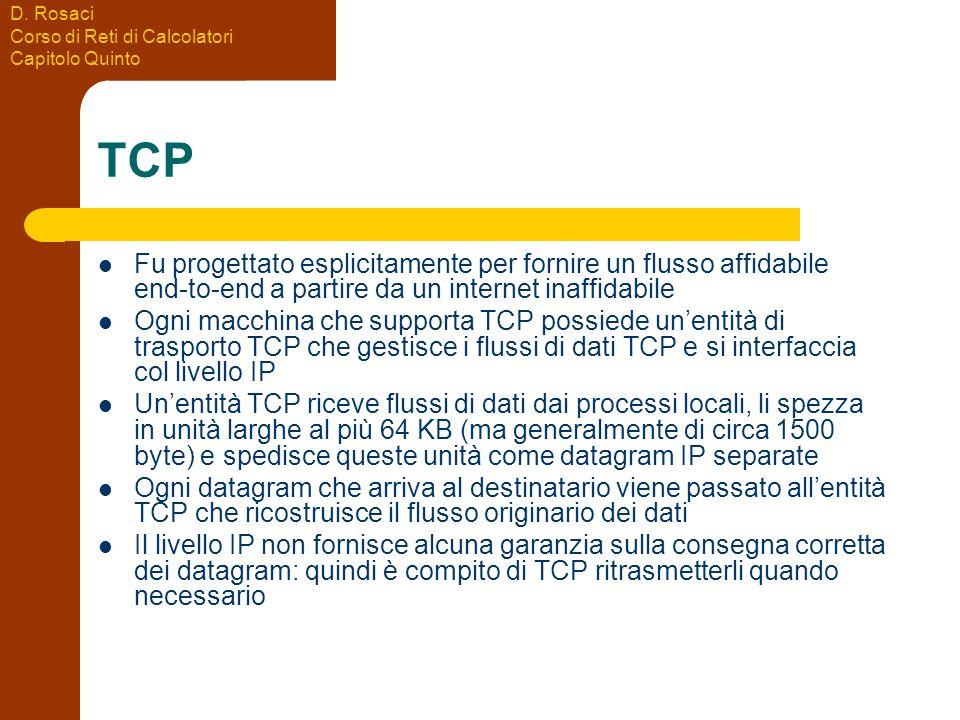D. Rosaci Corso di Reti di Calcolatori Capitolo Quinto TCP Fu progettato esplicitamente per fornire un flusso affidabile end-to-end a partire da un in