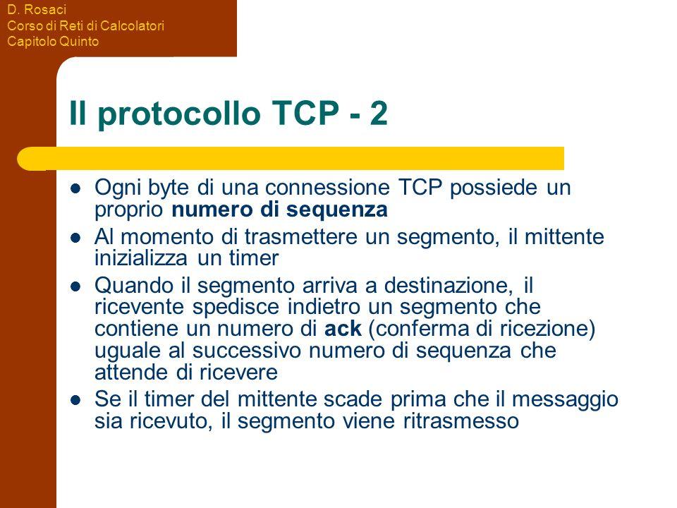 D. Rosaci Corso di Reti di Calcolatori Capitolo Quinto Il protocollo TCP - 2 Ogni byte di una connessione TCP possiede un proprio numero di sequenza A