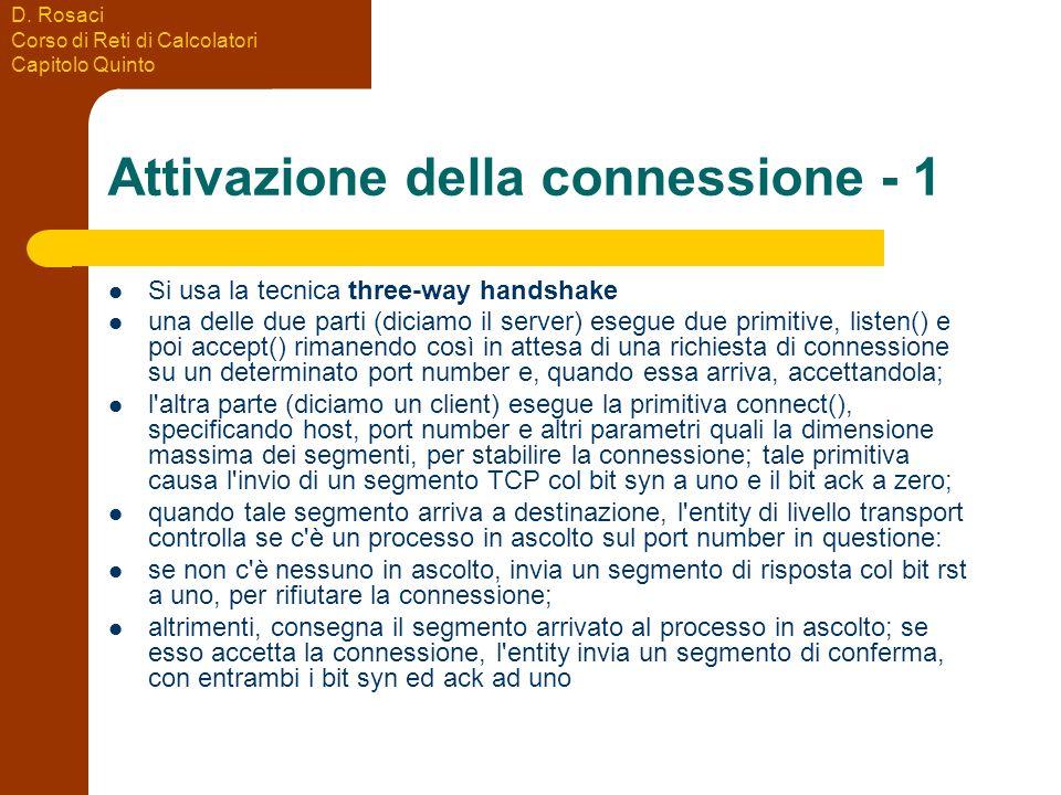 D. Rosaci Corso di Reti di Calcolatori Capitolo Quinto Attivazione della connessione - 1 Si usa la tecnica three-way handshake una delle due parti (di