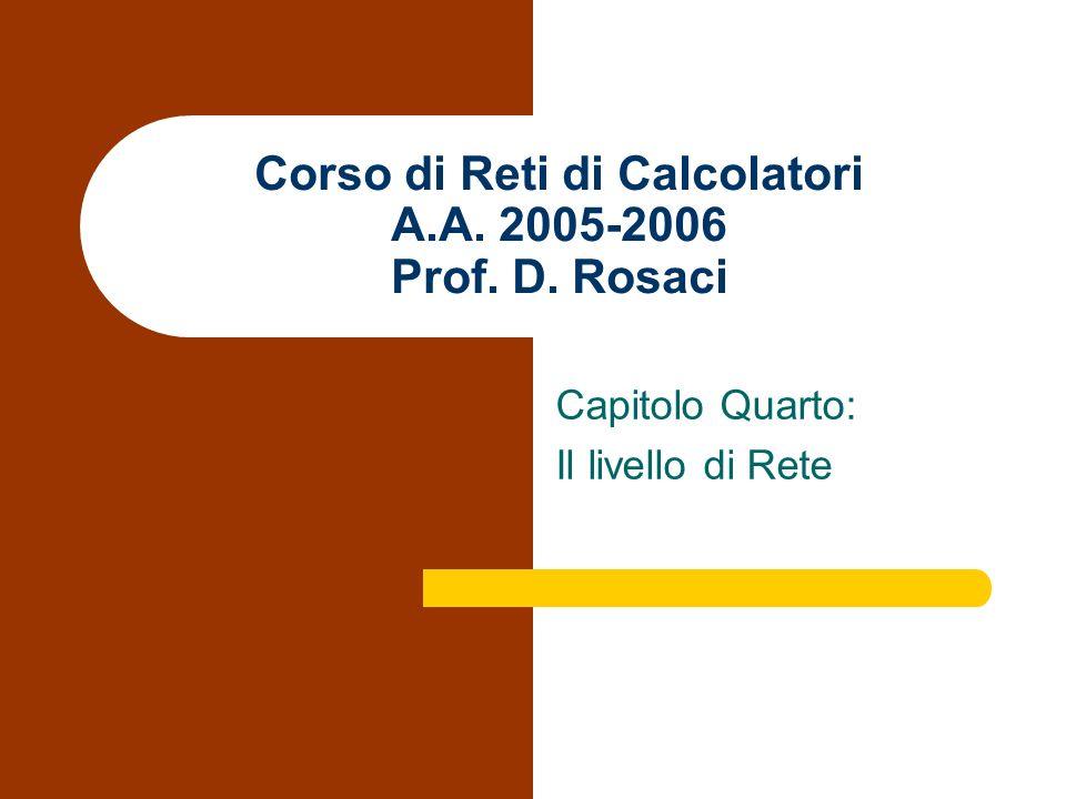 Corso di Reti di Calcolatori A.A. 2005-2006 Prof. D. Rosaci Capitolo Quarto: Il livello di Rete
