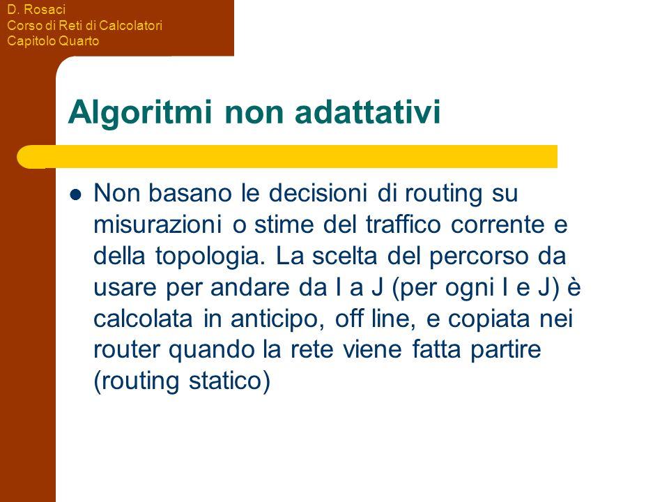 D. Rosaci Corso di Reti di Calcolatori Capitolo Quarto Algoritmi non adattativi Non basano le decisioni di routing su misurazioni o stime del traffico