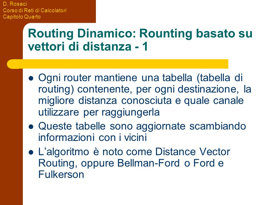 D. Rosaci Corso di Reti di Calcolatori Capitolo Quarto Routing Dinamico: Rounting basato su vettori di distanza - 1 Ogni router mantiene una tabella (