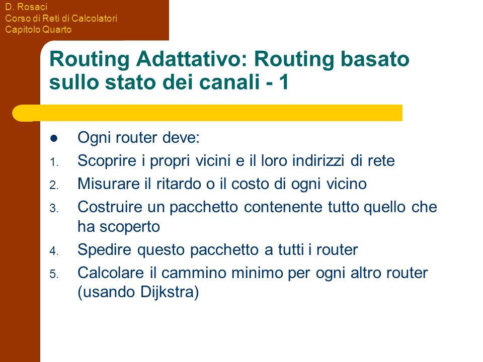 D. Rosaci Corso di Reti di Calcolatori Capitolo Quarto Routing Adattativo: Routing basato sullo stato dei canali - 1 Ogni router deve: 1. Scoprire i p