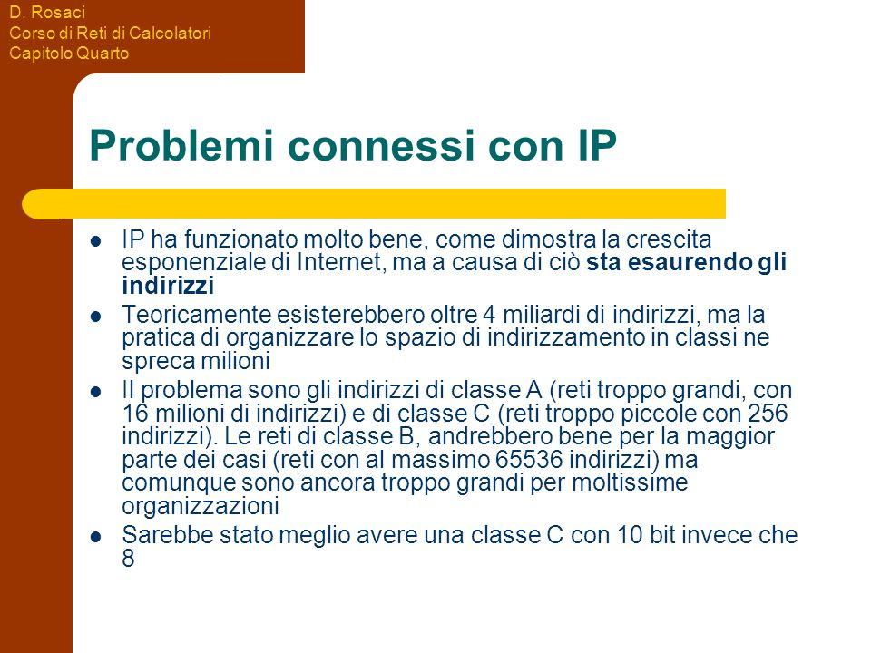 D. Rosaci Corso di Reti di Calcolatori Capitolo Quarto Problemi connessi con IP IP ha funzionato molto bene, come dimostra la crescita esponenziale di