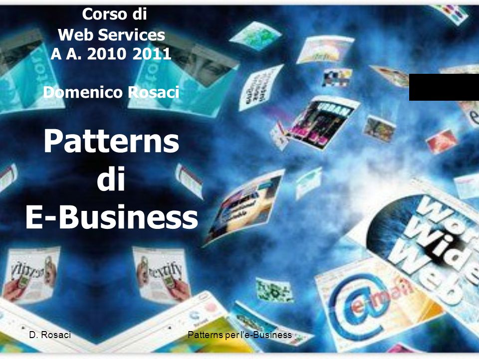 Corso di Web Services A A. 2010 2011 Domenico Rosaci Patterns di E-Business D.