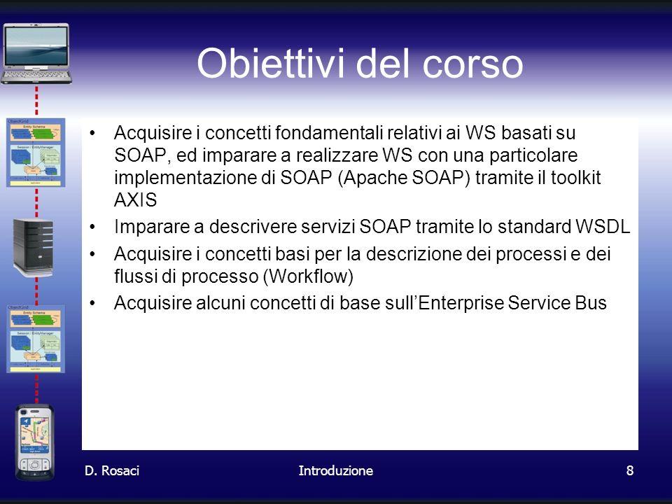 8 Obiettivi del corso Acquisire i concetti fondamentali relativi ai WS basati su SOAP, ed imparare a realizzare WS con una particolare implementazione