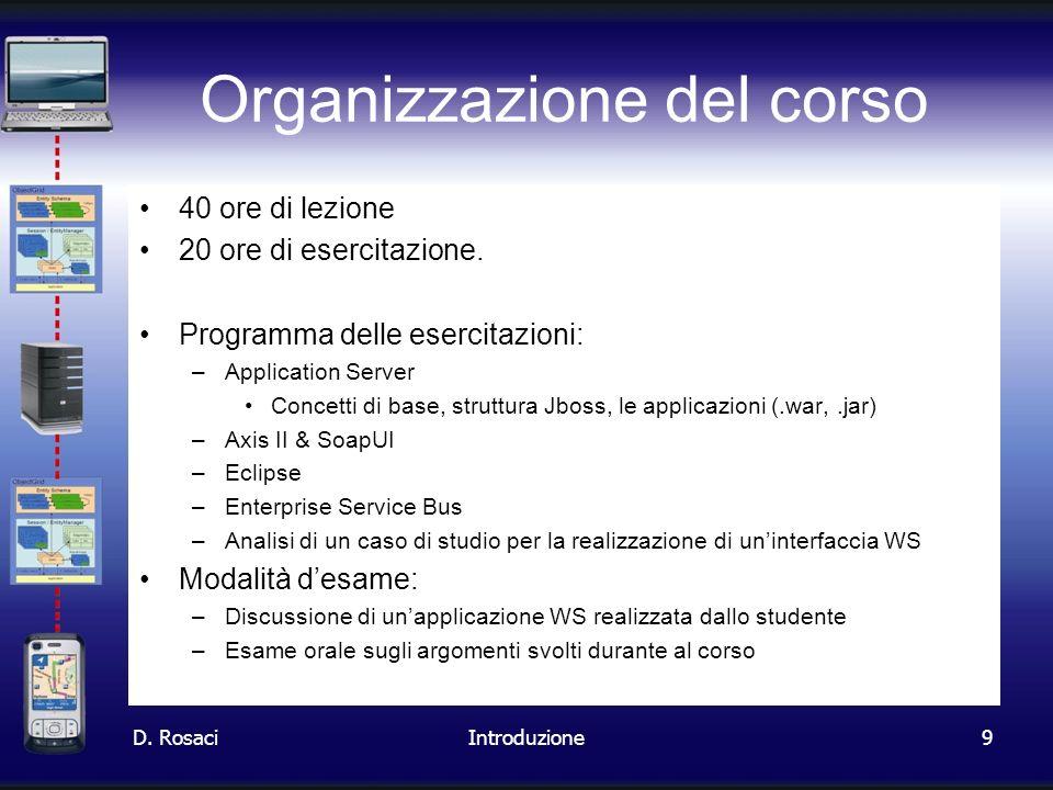 9 Organizzazione del corso 40 ore di lezione 20 ore di esercitazione. Programma delle esercitazioni: –Application Server Concetti di base, struttura J