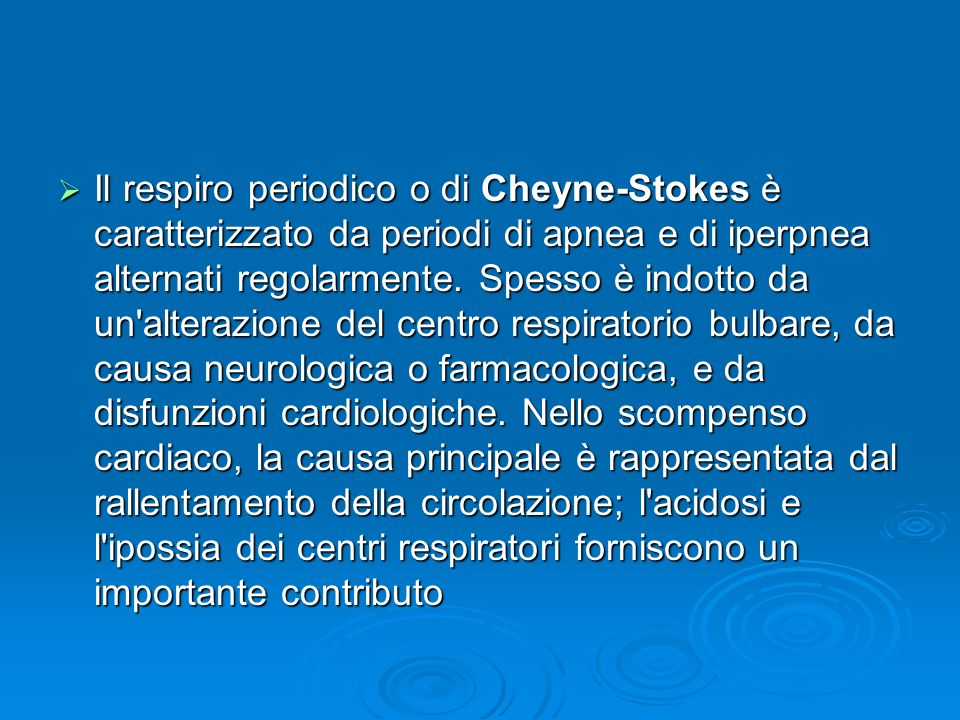 Il respiro periodico o di Cheyne-Stokes è caratterizzato da periodi di apnea e di iperpnea alternati regolarmente. Spesso è indotto da un'alterazione