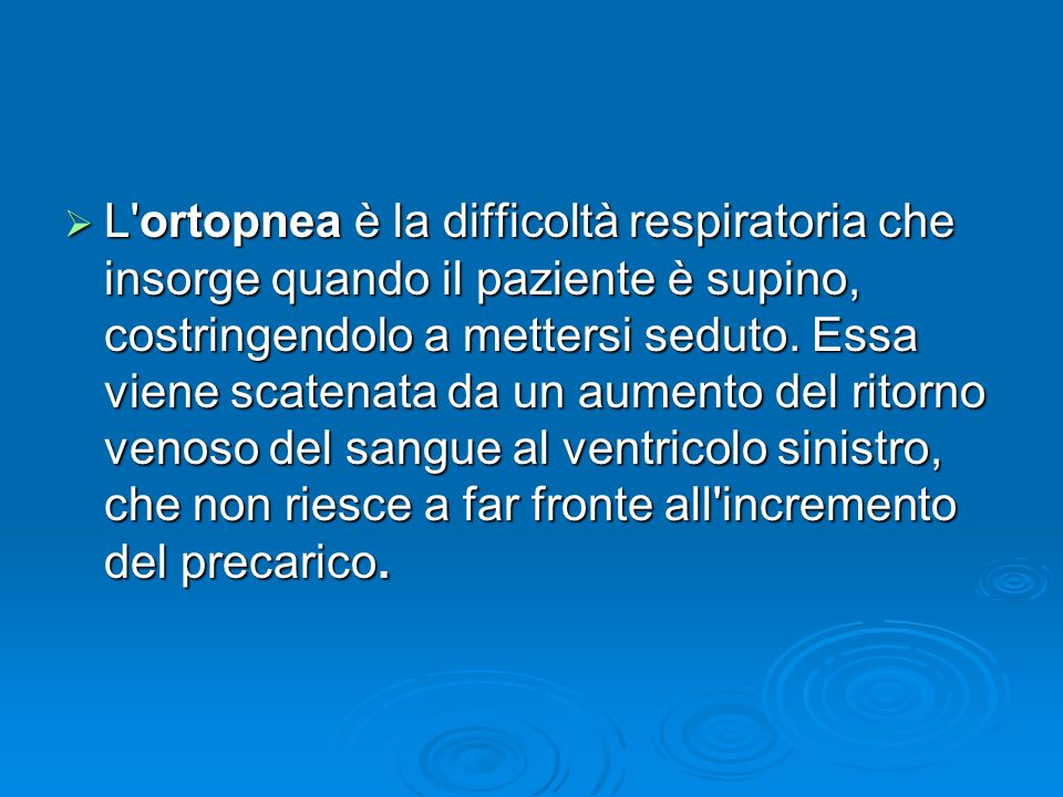 L'ortopnea è la difficoltà respiratoria che insorge quando il paziente è supino, costringendolo a mettersi seduto. Essa viene scatenata da un aumento
