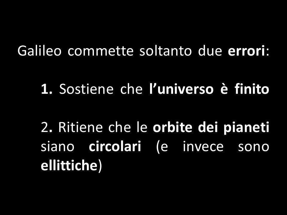 Galileo commette soltanto due errori: 1. Sostiene che luniverso è finito 2. Ritiene che le orbite dei pianeti siano circolari (e invece sono ellittich